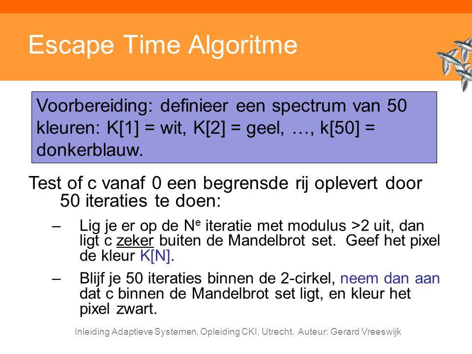 Escape Time Algoritme Voorbereiding: definieer een spectrum van 50 kleuren: K[1] = wit, K[2] = geel, …, k[50] = donkerblauw.